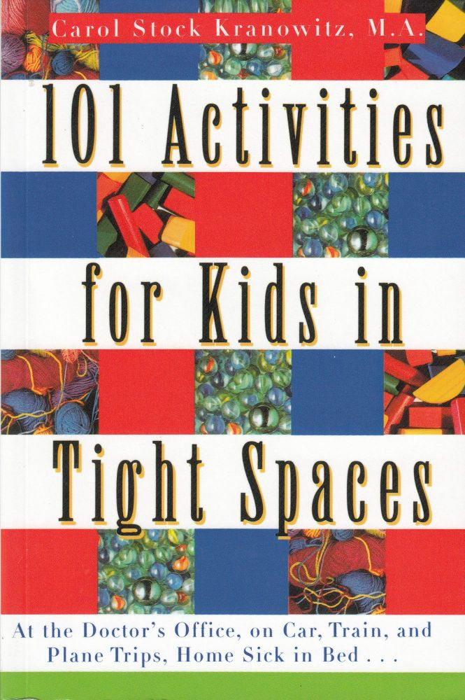 101 Activities for Kids in Tight Spaces (At the Doctor's Office, on Car, Train, and Plane Trips, Home Sick in Bed...). Carol Stock Kranowitz.
