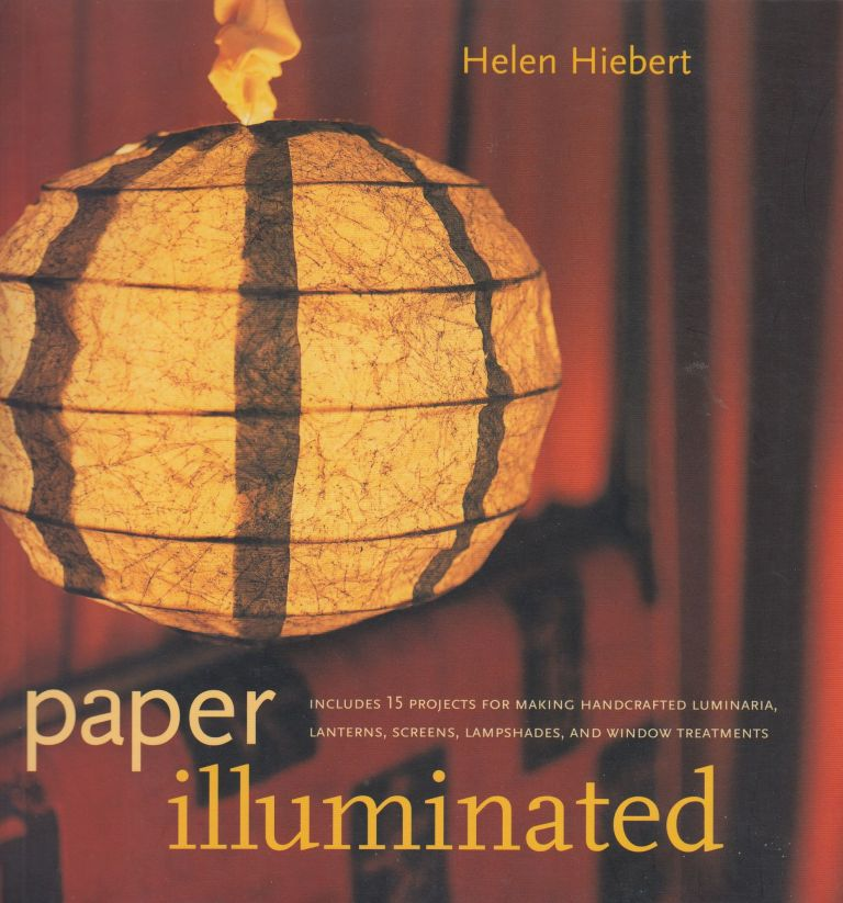 Paper Illuminated: Includes 15 Projects for Making Handcrafted Luminaria, Lanterns, Screens, Lampshades, and Window Treatments. Helen Hiebert.
