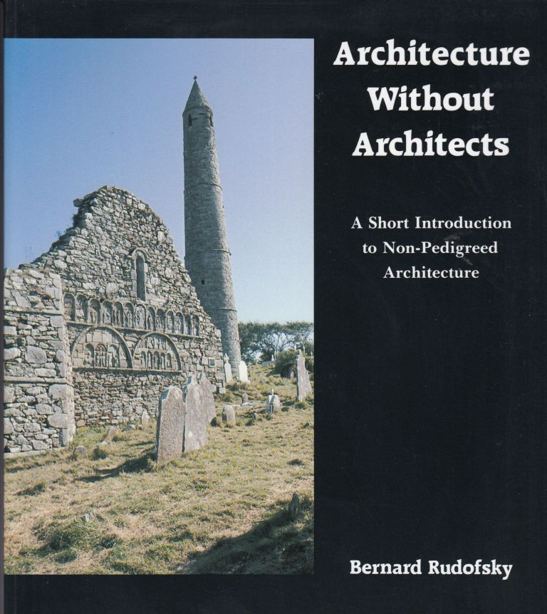 Architecture Without Architects: A Short Introduction to Non-Pedigreed Architecture. Bernard Rudofsky.
