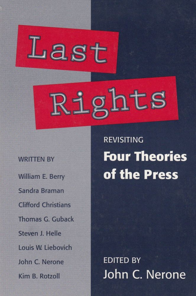 Last Rights: Revisiting Four Theories of the Press. John C. Nerone.
