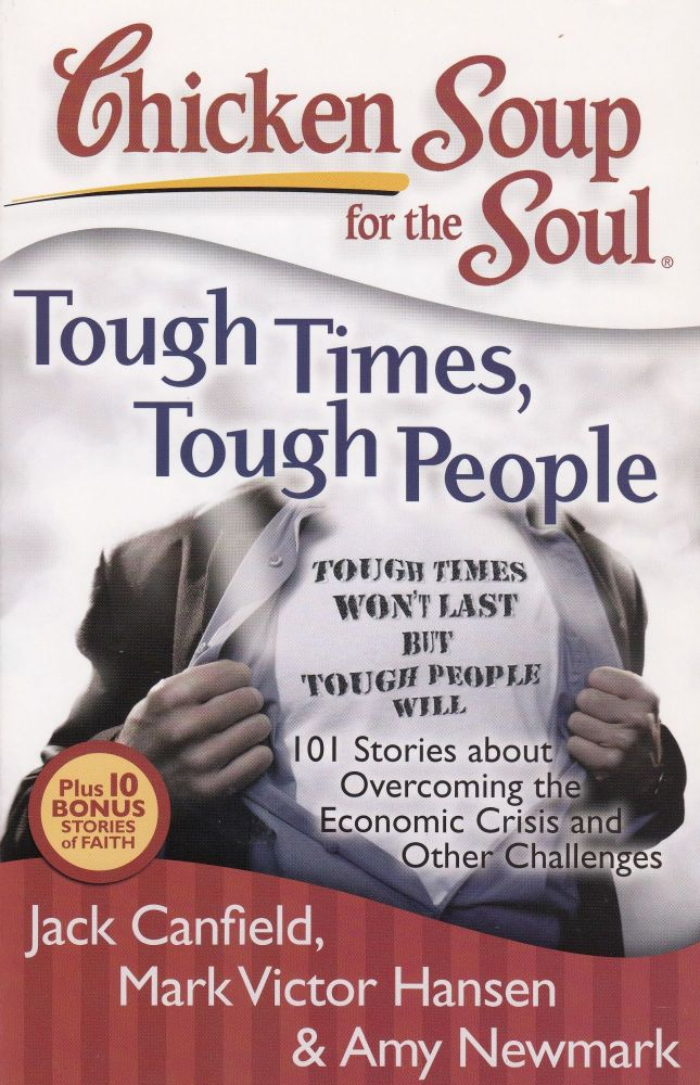 Chicken Soup for the Soul: Tough Times, Tough People: 101 Stories about Overcoming the Economic Crisis and Other Challenges. Mark Victor Hansen Jack Canfield, Amy Newmark.