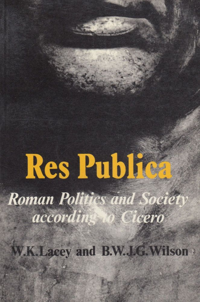 Res Publica: Roman Politics and Society According to Cicero. B. W. J. G. Wilson W K. Lacey.