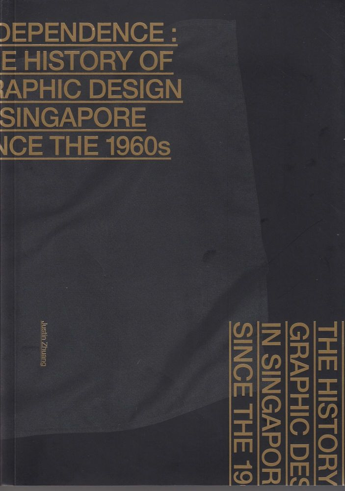 Independence: The History of Graphic Design In Singapore Since the 1960s. Justin Zhuang.