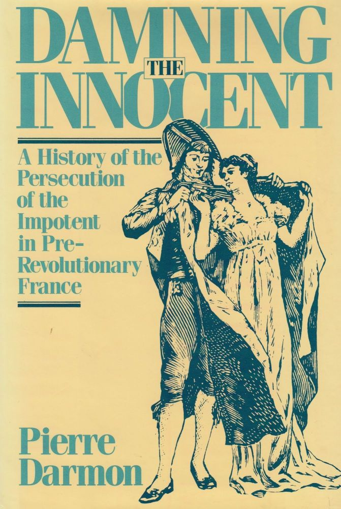 Damning the Innocent: A History of the Persecution of the Impotent in Pre-Revolutionary France. Pierre Darmon.