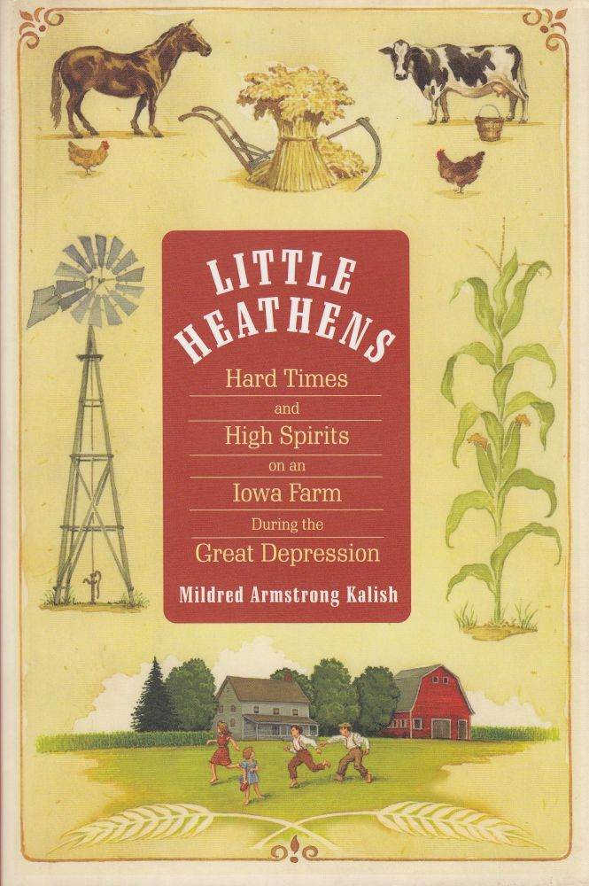 Little Heathens: Hard Times and High Spirits on an Iowa Farm During the Great Depression. Mildred Armstrong Kalish.