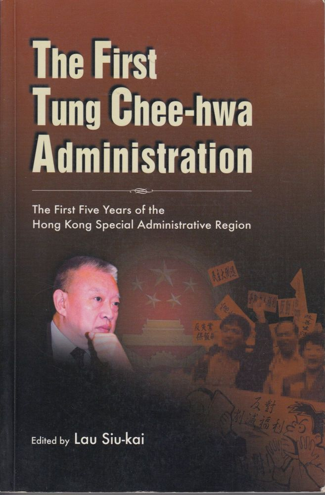The First Tung Chee-hwa Administration: The First Five Years of the Hong Kong Special Administrative Region. Lau Siu-kai.