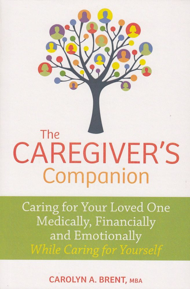 The Caregiver's Companion: Caring for Your Loved One Medically, Financially and Emotionally While Caring for Yourself. Carolyn A. Brent.
