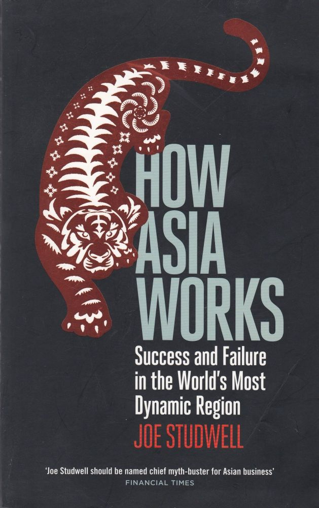 How Asia Works: Success and Failure in the World's Most Dynamic Region. Joe Studwelll.