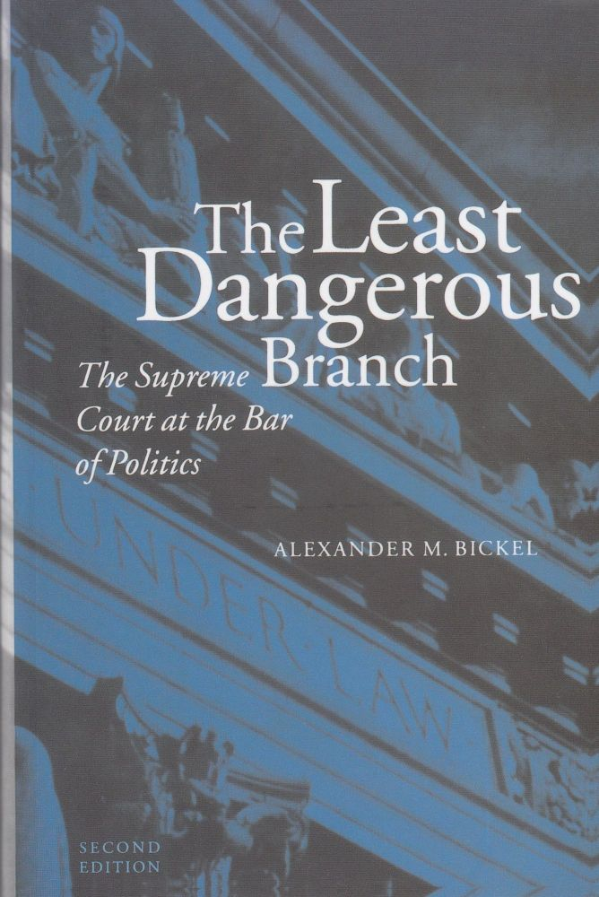 The Least Dangerous Branch: The Supreme Court at the Bar of Politics. Alexander M. Bickel.