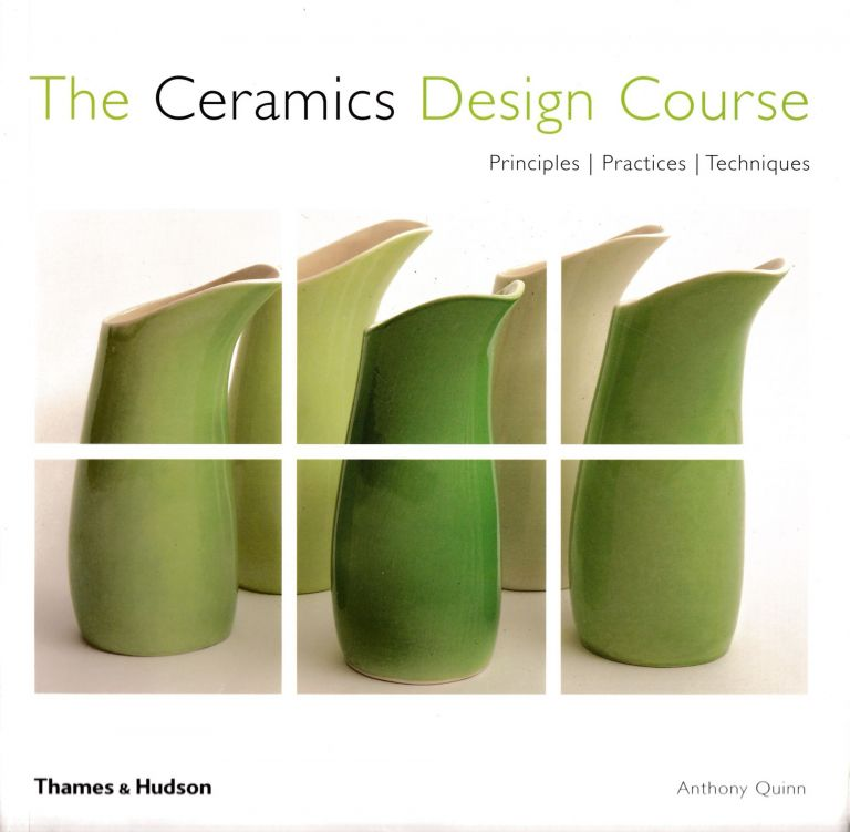 The Ceramics Design Course: Principles, Practices, Techniques. Anthony Quinn.