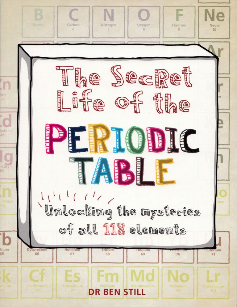 The Secret Life of the Periodic Table: Unlocking the Mysteries of All 188 elements. Dr. Ben Still.