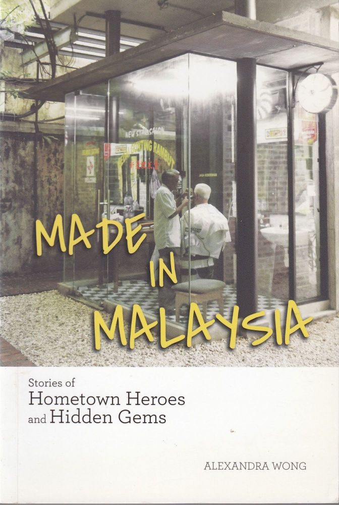 Made in Malaysia: Stories of Hometown Heroes and Hidden Gems. Alexandra Wong.