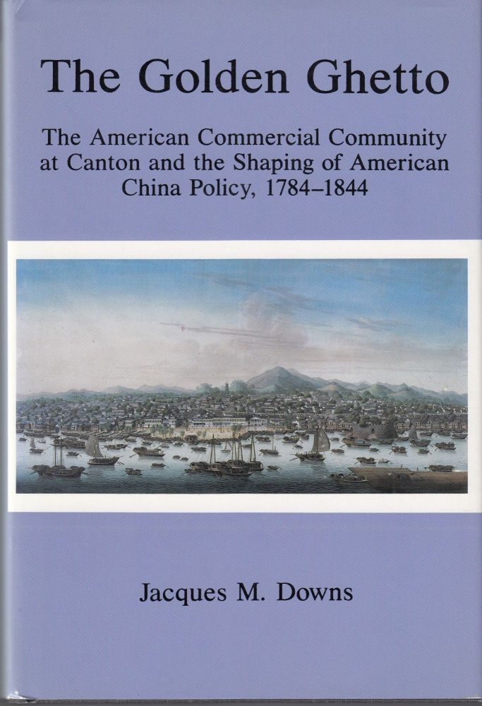 The Golden Ghetto: The American Commercial Community at Canton and the Shaping of American China Policy 1784-1844. Jacques M. Downs.