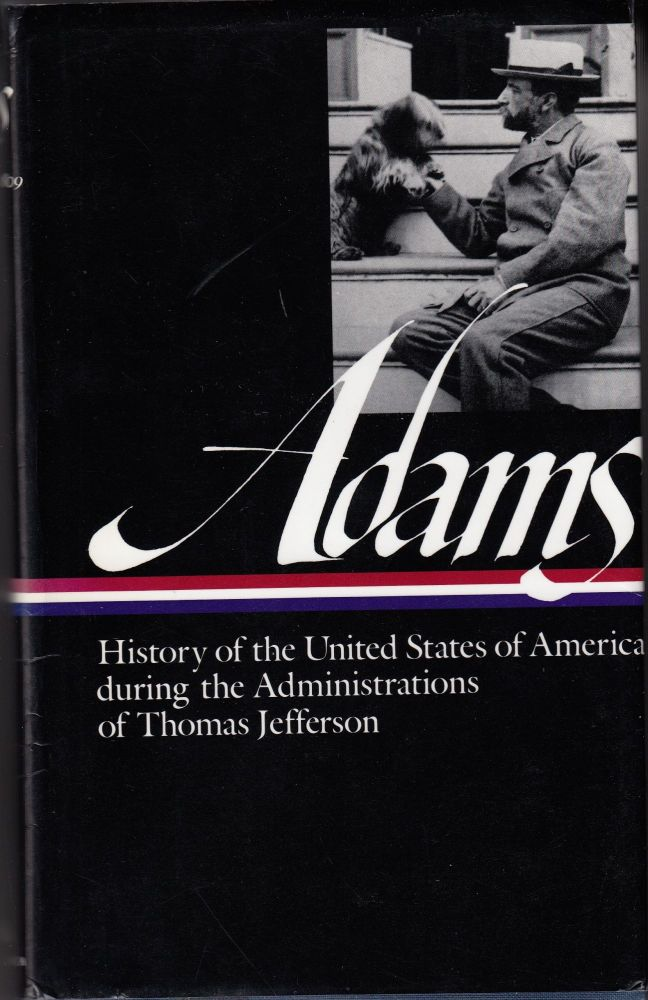 History of the United States of America during the Administrations of Thomas Jefferson, 1801-1805 (Volume 1). Henry Adams.