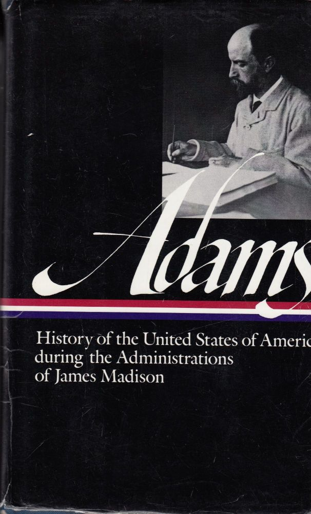 History of the United States of America during the Administrations of James Madison, 1809-1813 (Volume 2). Henry Adams.
