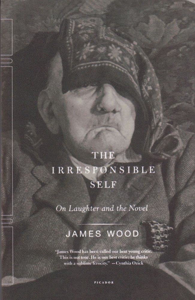 The Irresponsible Self: On Laughter and the Novel. James Wood.