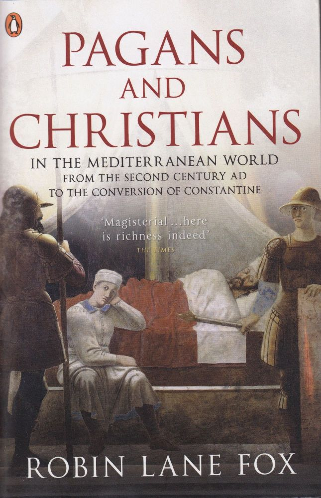 Pagans and Christians: In the Mediterranean World from the Second Century AD to the Conversion of Constantine. Robin Lane Fox.