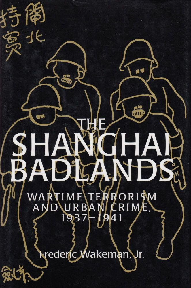 The Shanghai Badlands: Wartime Terrorism and Urban Crime, 1937-1941. Frederic Wakeman Jr.