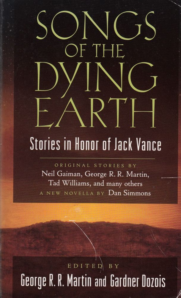 Songs of the Dying Earth: Stories in Honor of Jack Vance. George R. R. Martin Neil Gaiman, Dan Simmons, Tad Williams.