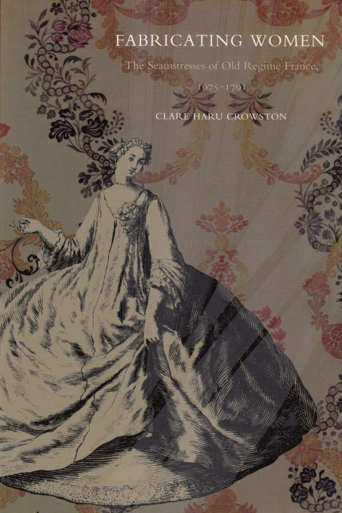 Fabricating Women: The Seamstresses of Old Regime France, 1675-1791. Clare Haru Crowston.