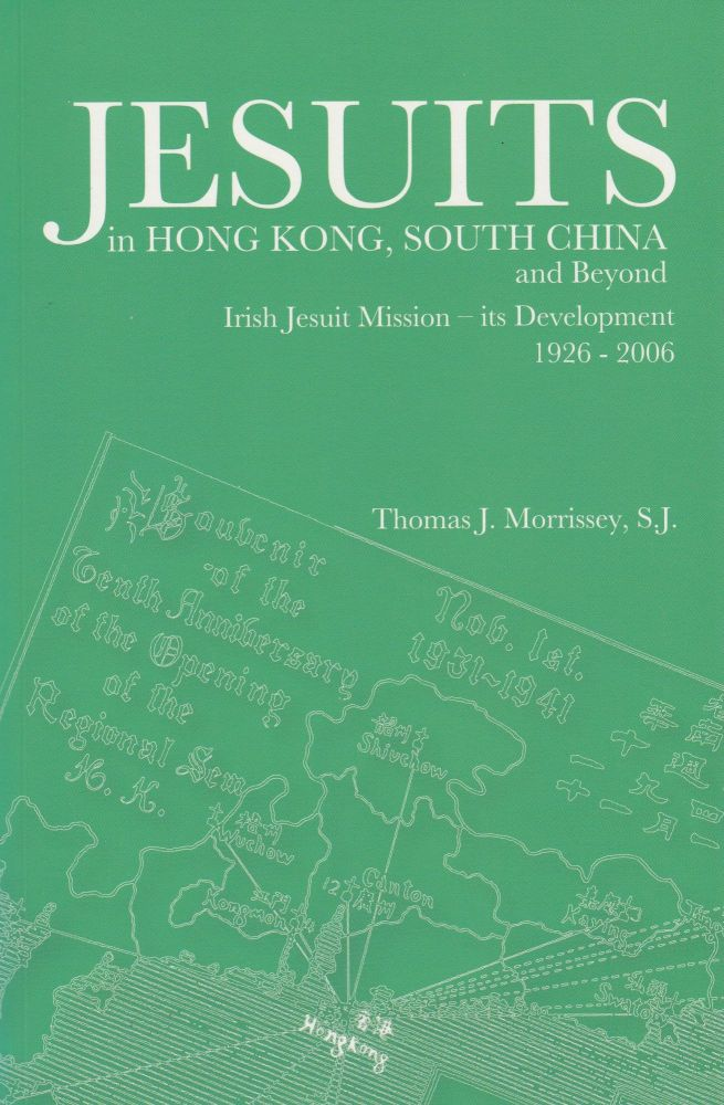 Jesuits in Hong Kong, South China and Beyond: Irish Jesuit Mission - its Development 1926-2006. S. J. Thomas J. Morrissey.