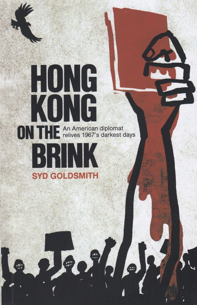Hong Kong on the Brink: An American diplomat relives 1967's darkest days. Syd Goldsmith.