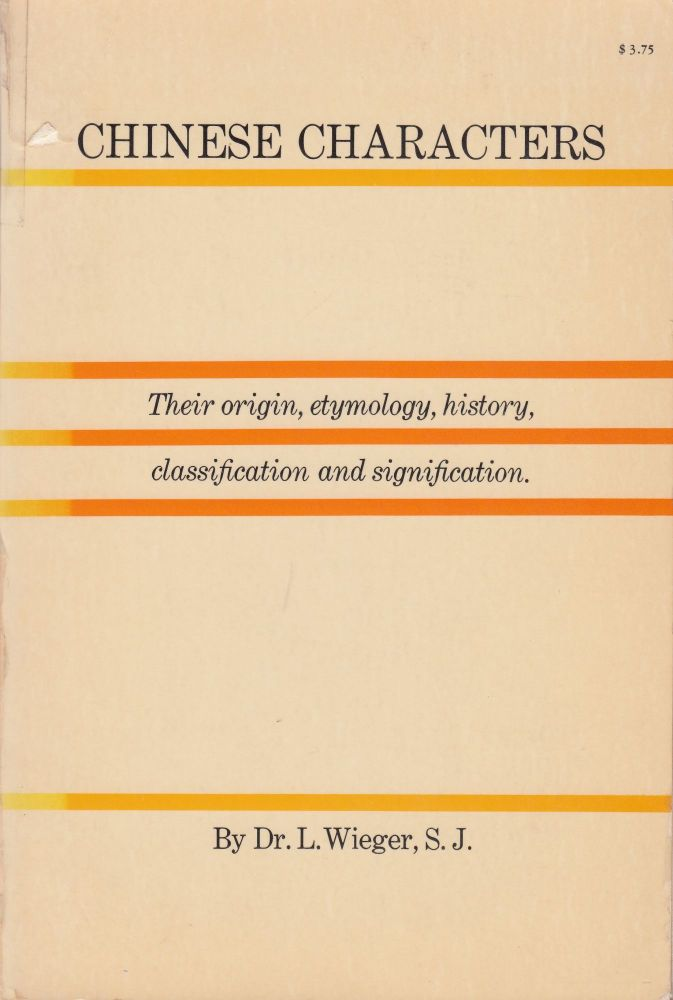 Chinese Characters: their origin, etymology, history, classification and signification. S. J. Dr. L. Wieger.