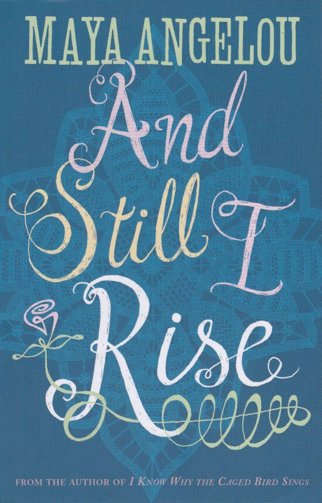 And Still I Rise. Maya Angelou.