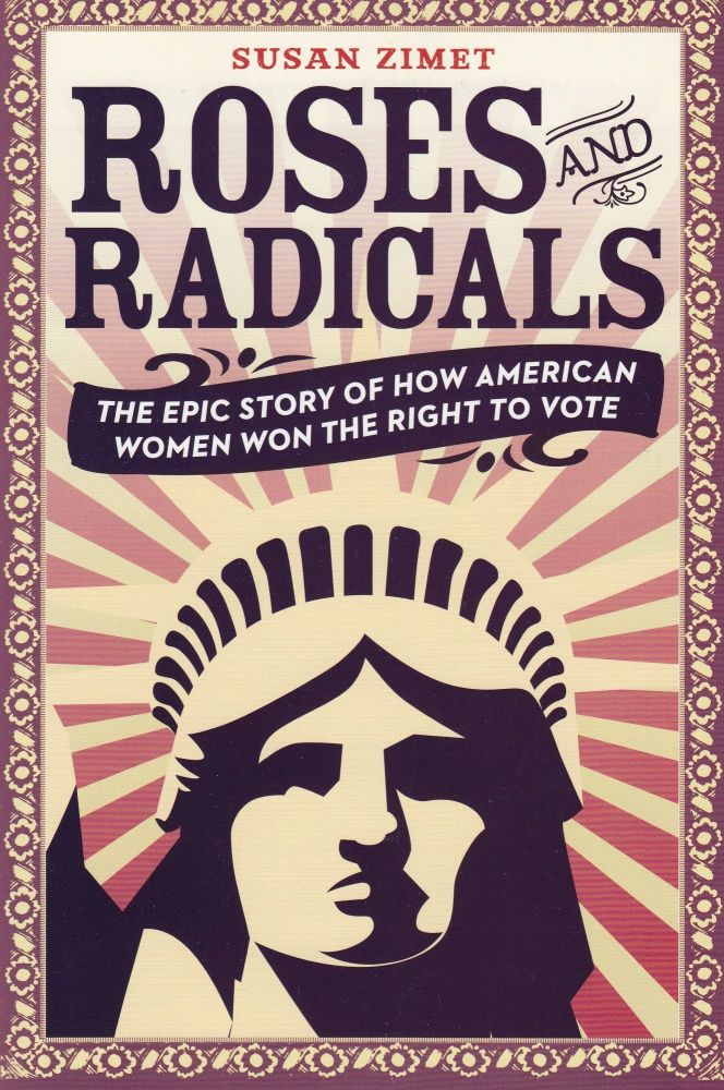 Roses and Radicals: The Epic Story of How American Women Won the Right to Vote. Susan Zimet.