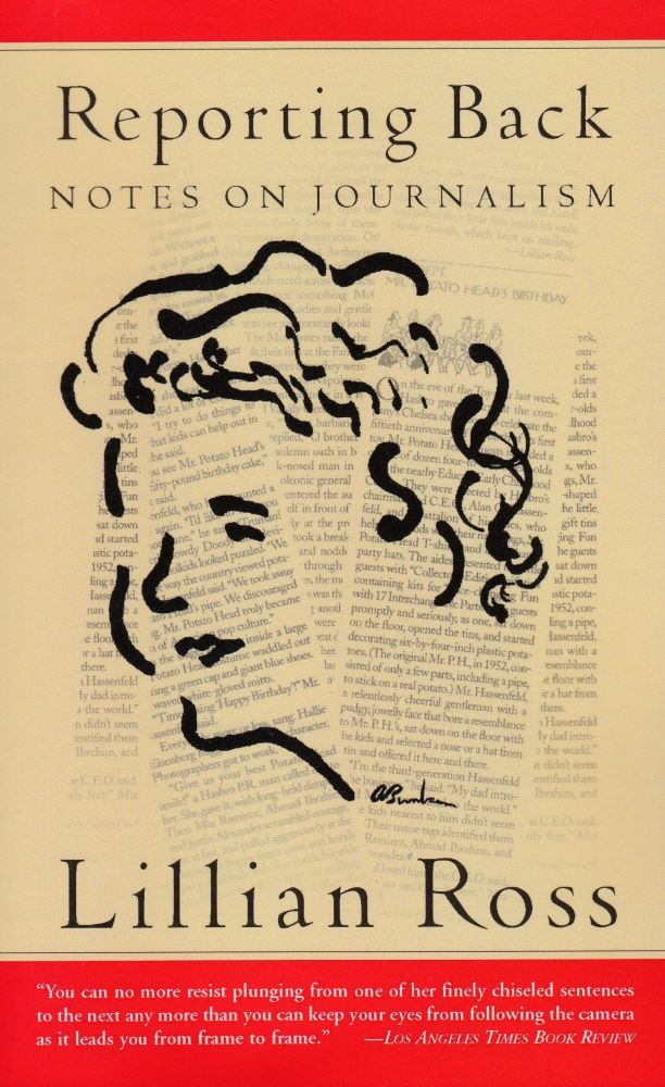 Reporting Back: Notes on Journalism. Lillian Ross.