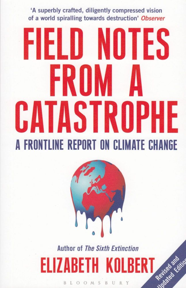 Field Notes from a Catastrophe: A Frontline Report on Climate Change. Elizabeth Kolbert.