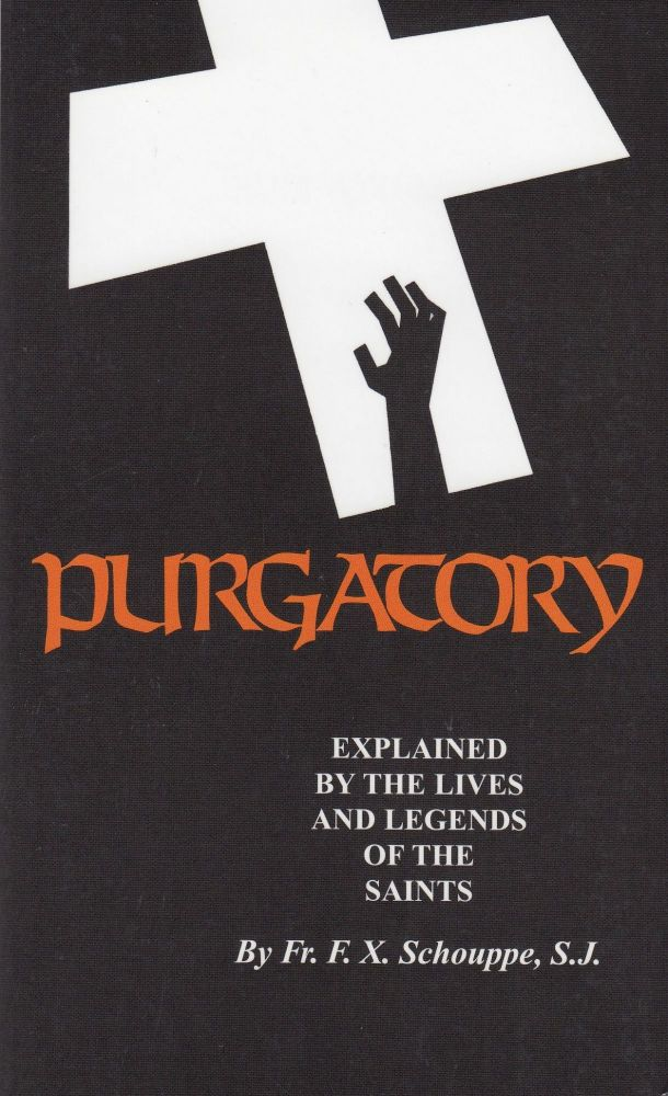 Purgatory: Explained by the Lives and Legends of the Saints. S. J. Father F. X. Schouppe.