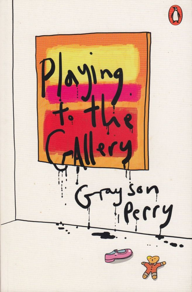 Playing to the Gallery: Helping Contemporary Art in Its Struggle to Be Understood. Grayson Perry.