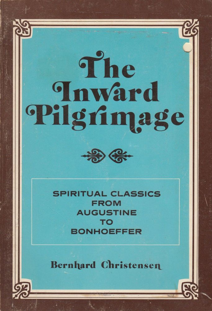 The Inward Pilgrimage: Spiritual Classics from Augustine to Bonhoeffer. Bernhard Christensen.