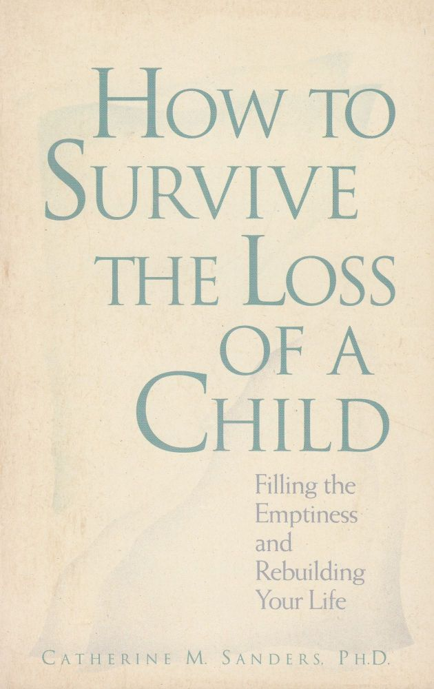 How to Survive the Loss of a Child: Filling the Emptiness and Rebuilding Your Life. Ph D. Catherine M. Sanders.
