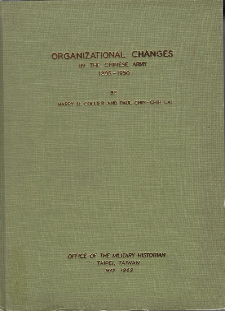 Organizational Changes in Chinese Army, 1895-1950. Paul Chin-Chih Lai Harry H. Collier.
