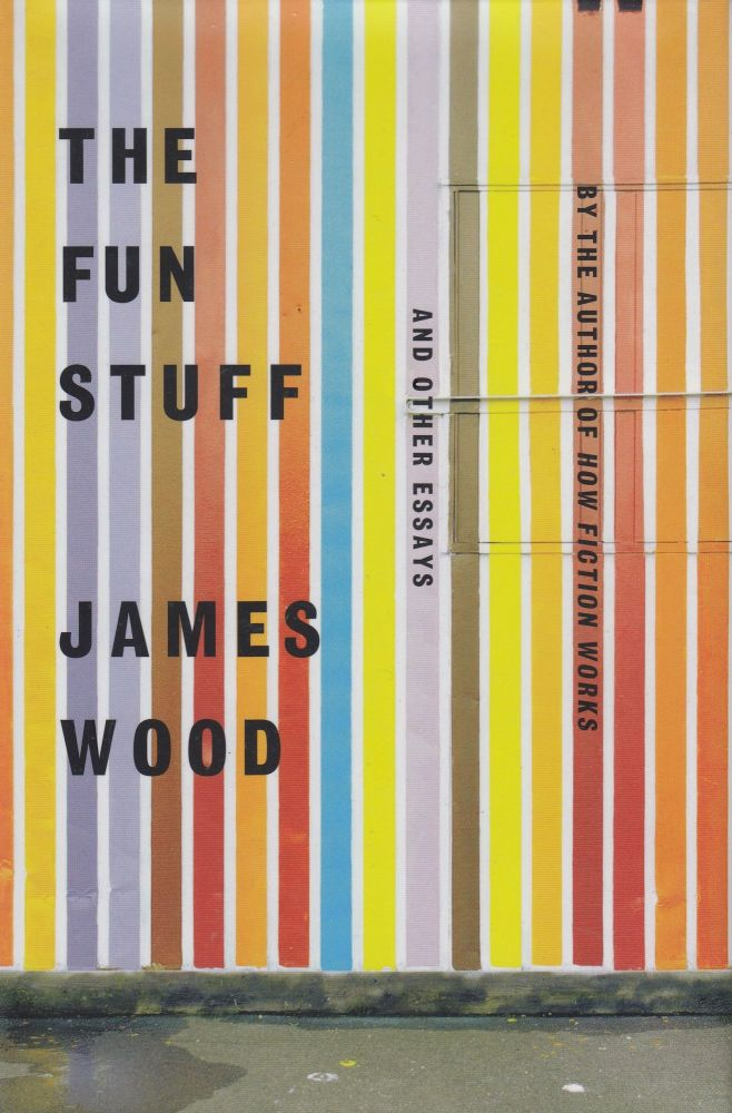 The Fun Stuff and Other Essays. James Wood.