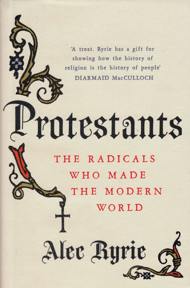 Protestants: The Radicals Who Made the Modern World. Alec Ryrie.