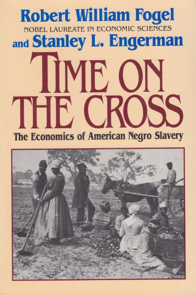 Time on the Cross: The Economics of American Negro Slavery. Stanley L. Engerman Robert William Fogel.