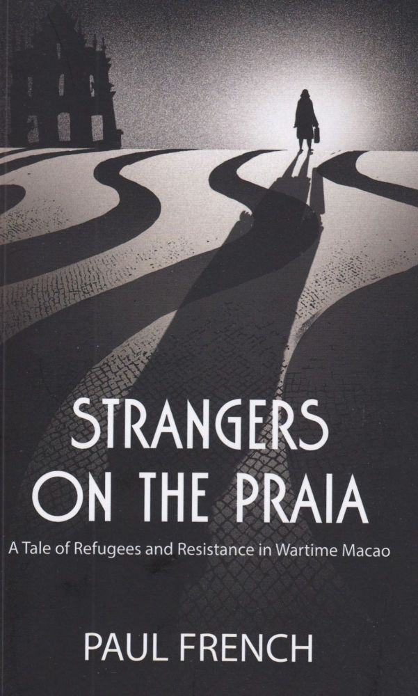 Strangers on the Praia: A Tale of Refugees and the Resistance in Wartime Macao. Paul French.