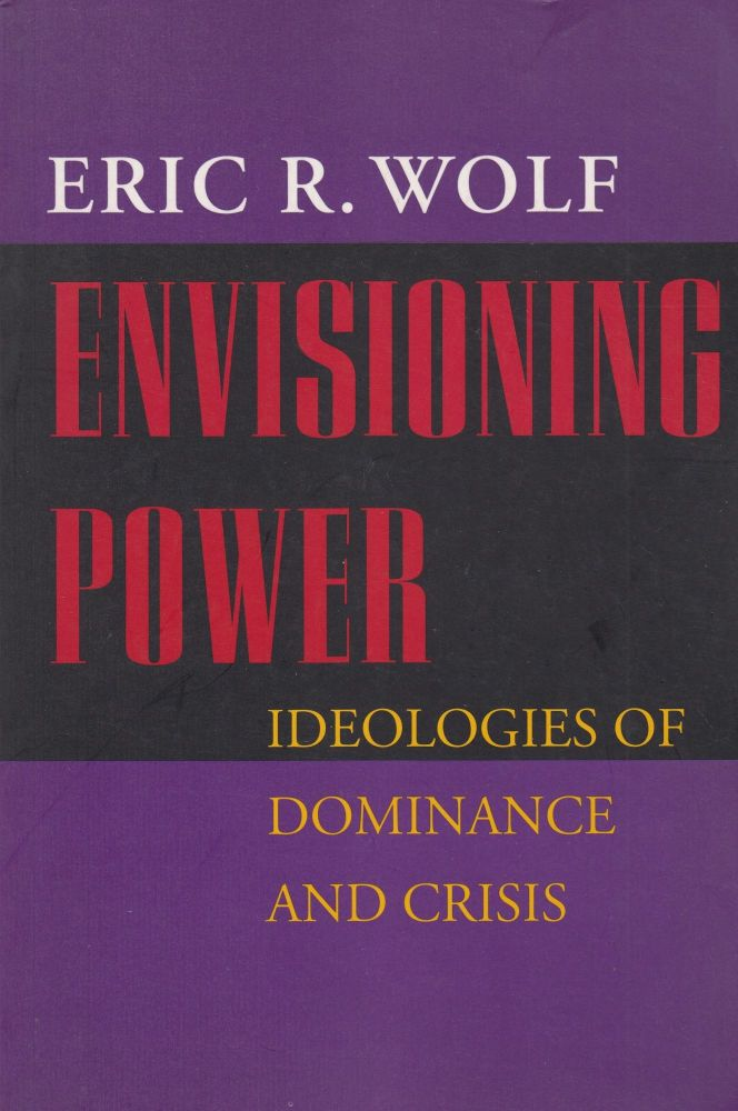 Envisioning Power: Ideologies of Dominance and Crisis. Eric C. Wolf.