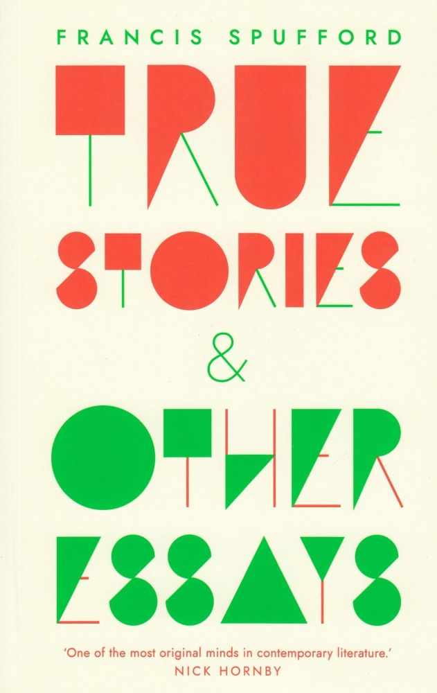 True Stories and Other Essays. Francis Spufford.