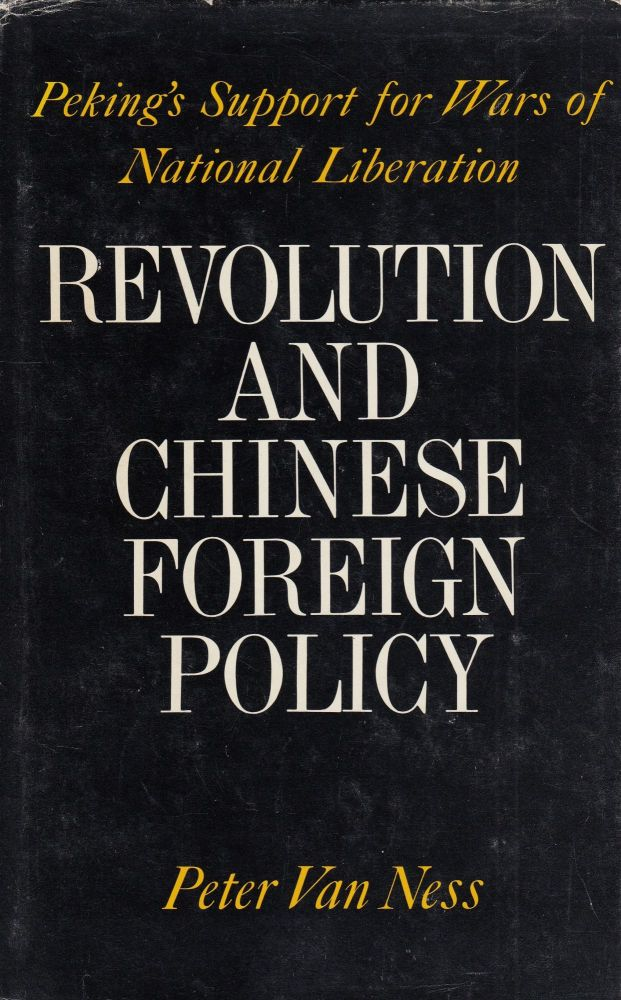 Revolution and Chinese Foreign Policy: Peking's Support for Was of National Liberation. Peter Van Ness.