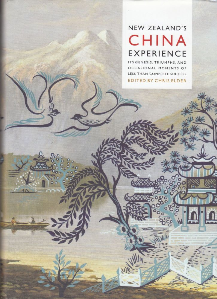 New Zealand's China Experience: Its Genesis, Triumphs, and Occasional Moments of Less than Complete Success. Chris Elder.