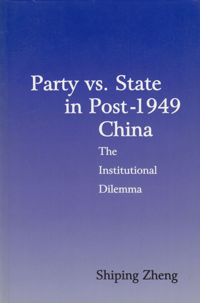 Party vs. State in Post-1949 China: The Institutional Dilemma. Shiping Zheng.