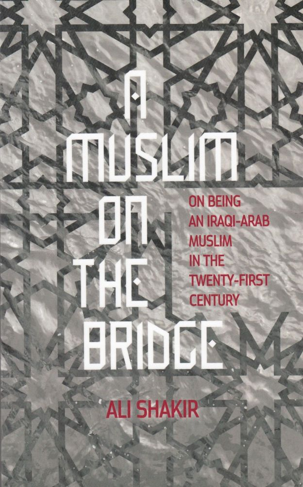 A Muslim on The Bridge : On being an Iraqi-Arab Muslim in the twenty-first century. Ali Shakir.