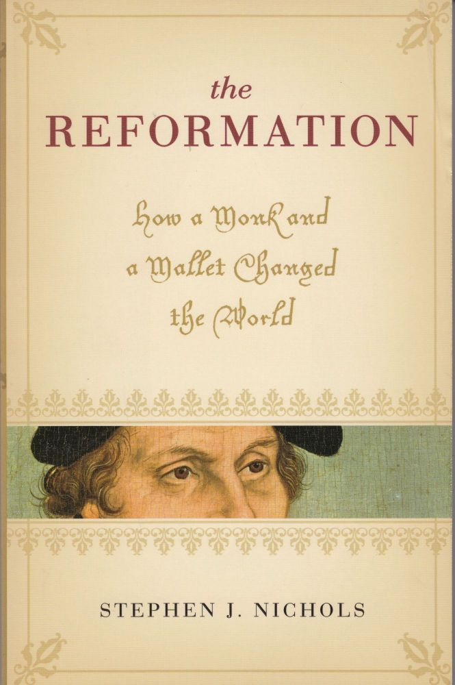 The Reformation: How a Monk and a Mallet Changed the World. Stephen J. Nichols.