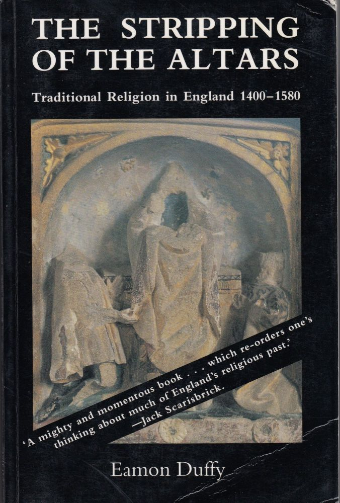The Stripping Of The Altars : Traditional Religion in England 1400-1580. Eamon Duffy.