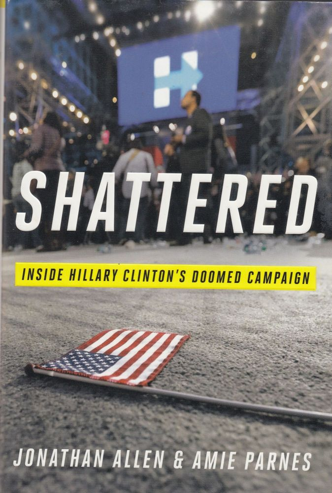 Shattered: Inside Hillary Clinton's Doomed Campaign. Amie Parnes Jonathan Allen.