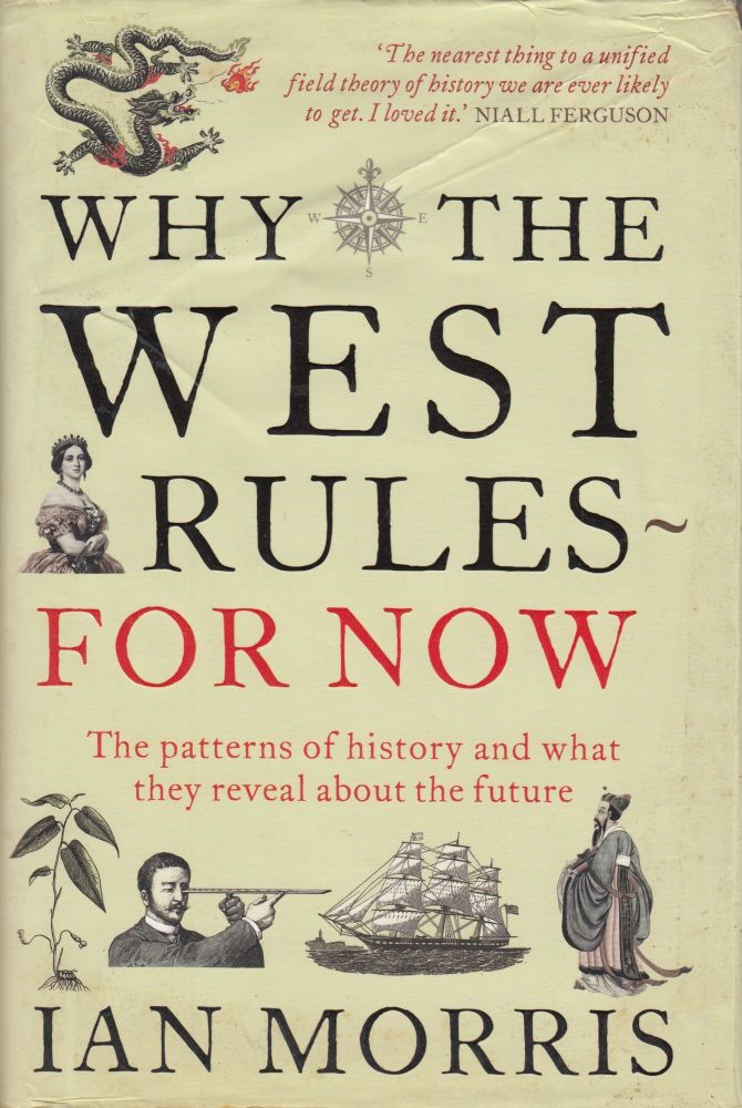 Why the West Rules - For Now : The Patterns of History and what they reveal about the Future. Ian Morris.